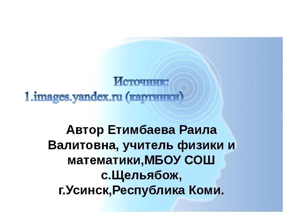 Автор Етимбаева Раила Валитовна, учитель физики и математики,МБОУ СОШ с.Щелья...