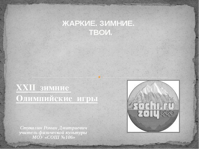 ЖАРКИЕ. ЗИМНИЕ. ТВОИ. XXII зимние Олимпийские игры Стукалин Роман Дмитриевич...