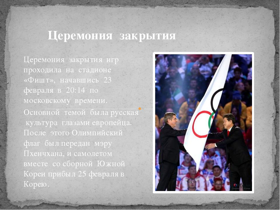 Церемония закрытия игр проходила на стадионе «Фишт», начавшись 23 февраля в 2...