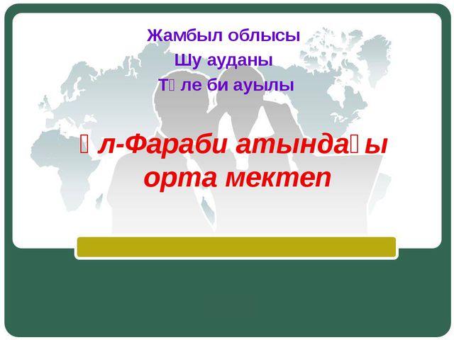 әл-Фараби атындағы орта мектеп Жамбыл облысы Шу ауданы Төле би ауылы