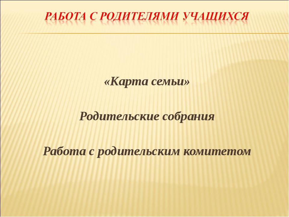 «Карта семьи» Родительские собрания Работа с родительским комитетом