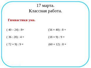 17 марта. Классная работа. Гимнастики ума. ( 40 – 24) : 8= (56 + 40) : 8 = (