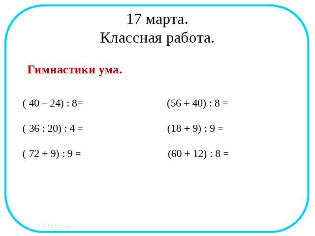 17 марта. Классная работа. Гимнастики ума. ( 40 – 24) : 8= (56 + 40) : 8 = (...