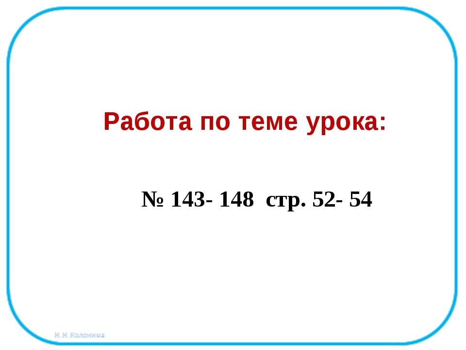 № 143- 148 стр. 52- 54 Работа по теме урока: