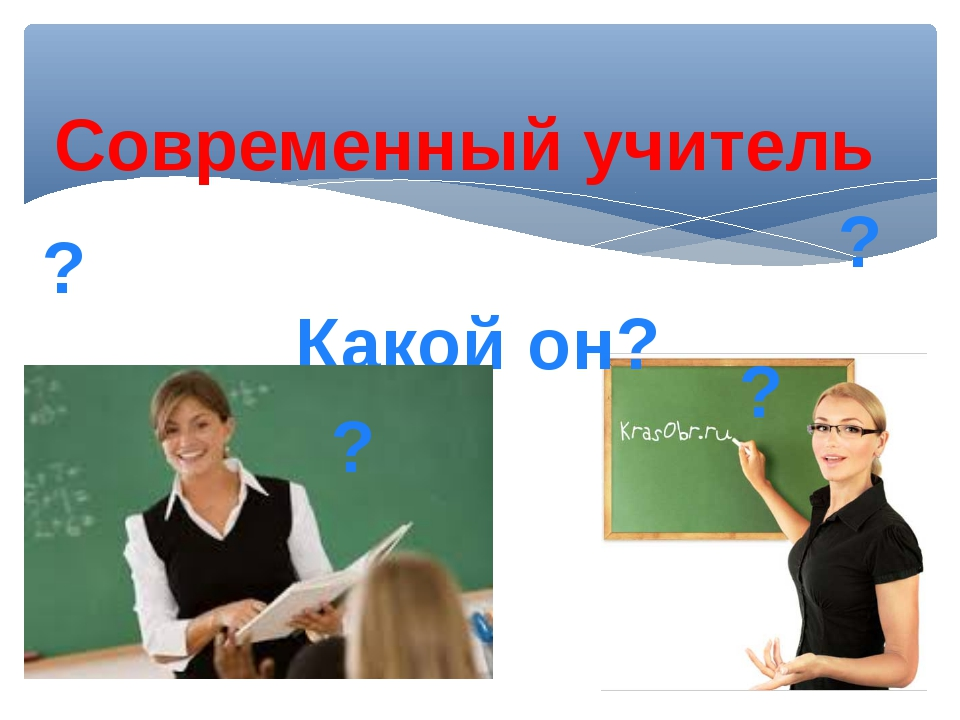 Современный учитель Какой он? ? ? ? ?