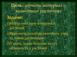 Цель: изучить материал о комнатных растениях Задачи: 1)Найти описание комнатн