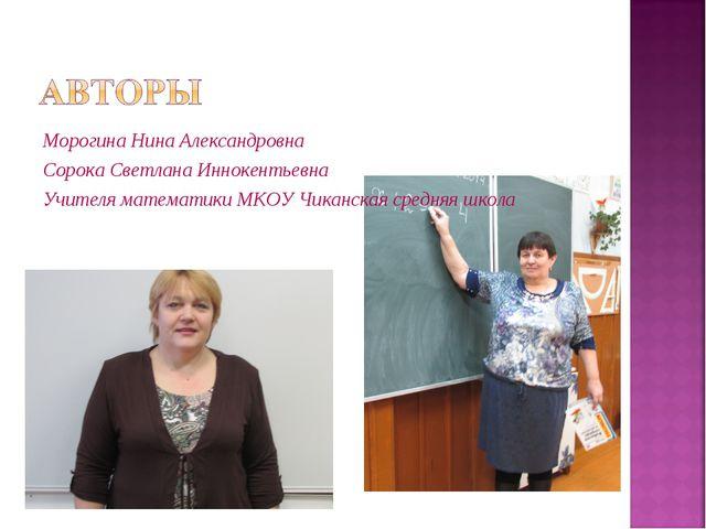 Морогина Нина Александровна Сорока Светлана Иннокентьевна Учителя математики...