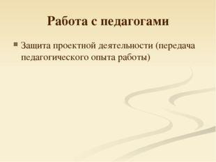 Работа с педагогами Защита проектной деятельности (передача педагогического о