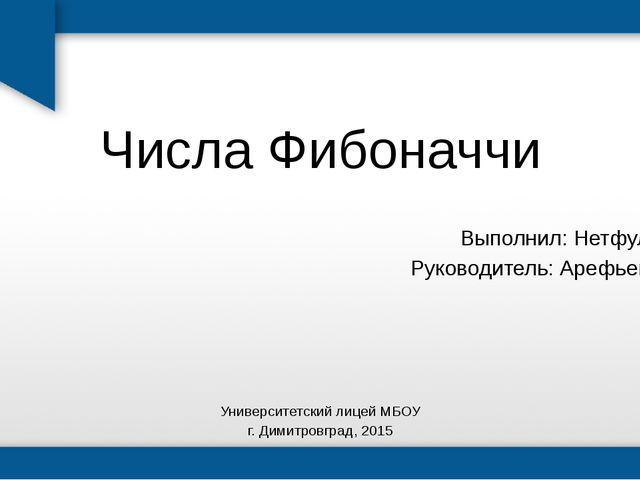Числа Фибоначчи Выполнил: Нетфуллов Р. Руководитель: Арефьева А.А. Университе...