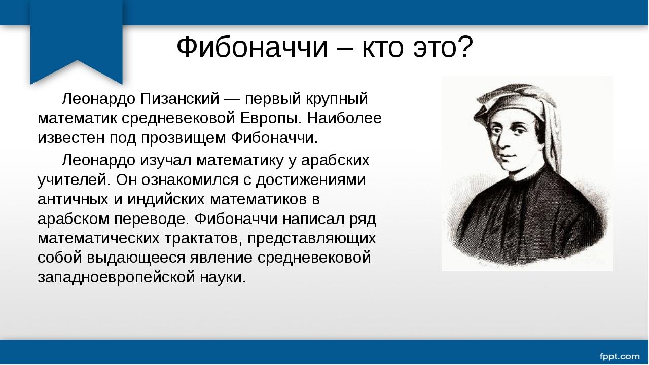 Фибоначчи – кто это? Леонардо Пизанский — первый крупный математик средневек...