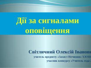 Дії за сигналами оповіщення Світличний Олексій Іванович, учитель предмету «За