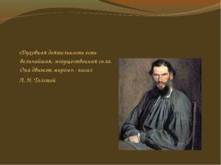 «Духовная деятельность есть величайшая, могущественная сила. Она движет миро