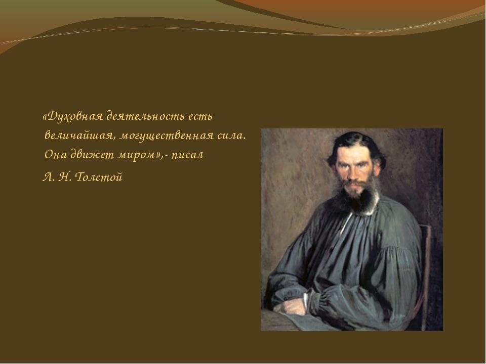 «Духовная деятельность есть величайшая, могущественная сила. Она движет миро...