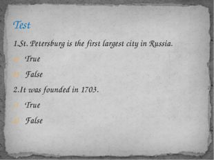 1.St. Petersburg is the first largest city in Russia. True False 2.It was fou
