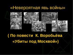 «Невероятная явь войны» ( По повести К. Воробьёва «Убиты под Москвой»)