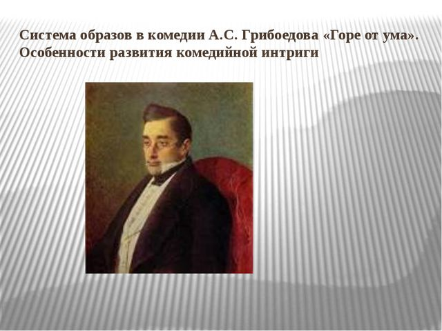 Система образов в комедии А.С. Грибоедова «Горе от ума». Особенности развития...