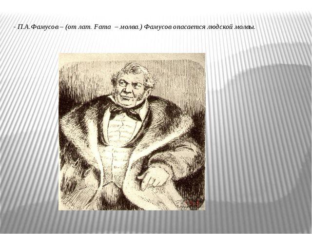 - П.А.Фамусов – (от лат. Fama – молва.) Фамусов опасается людской молвы.