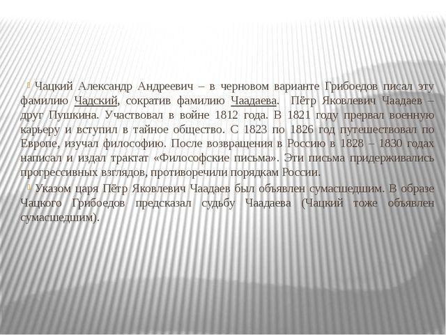 Чацкий Александр Андреевич – в черновом варианте Грибоедов писал эту фамилию...
