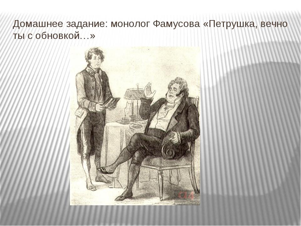 Домашнее задание: монолог Фамусова «Петрушка, вечно ты с обновкой…»