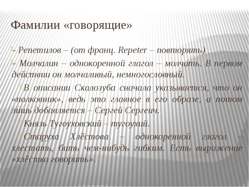 Фамилии «говорящие» - Репетилов – (от франц. Repeter – повторять) - Молчалин...