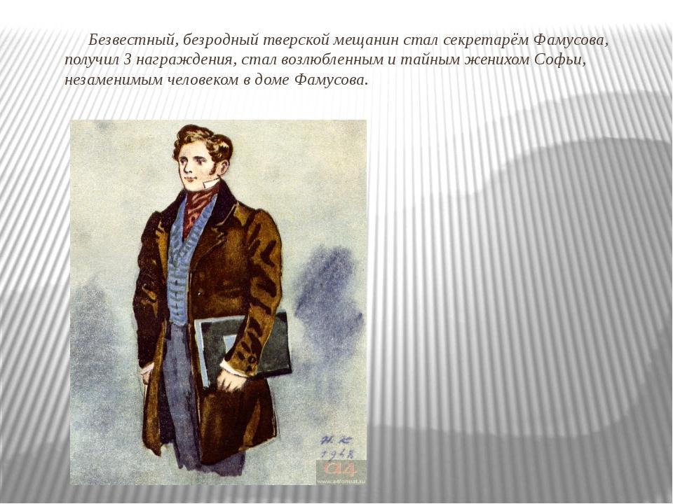 Безвестный, безродный тверской мещанин стал секретарём Фамусова, получил 3 на...