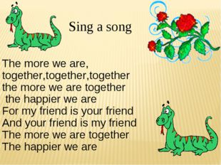 . Sing a song The more we are, together,together,together the more we are to