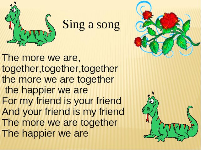 . Sing a song The more we are, together,together,together the more we are to...