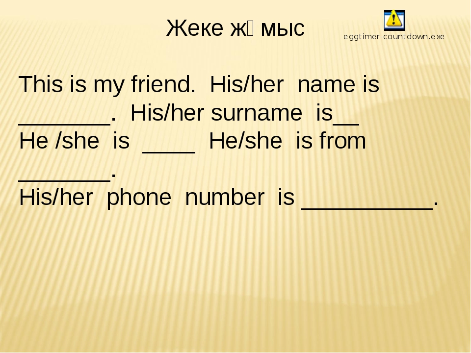 Жеке жұмыс This is my friend. His/her name is _______. His/her surname is__...
