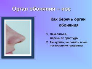 Орган обоняния – нос Как беречь орган обоняния 1. Закаляться, беречь от прост