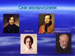 Они меланхолики Лермонтов М.Ю. Чайковский П.И. Гоголь Н.В. Блок А.А.