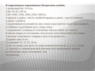 Всовременнные нормативные дисциплины входят: 1.челночный бег 3×10м; 2.бег 3