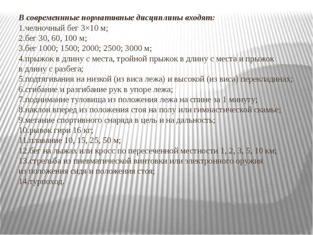 Всовременнные нормативные дисциплины входят: 1.челночный бег 3×10м; 2.бег 3...