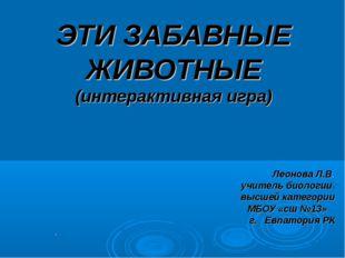 ЭТИ ЗАБАВНЫЕ ЖИВОТНЫЕ (интерактивная игра) Леонова Л.В. учитель биологии высш