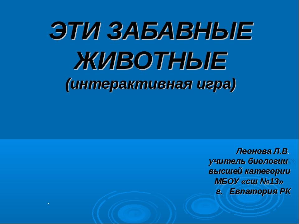 ЭТИ ЗАБАВНЫЕ ЖИВОТНЫЕ (интерактивная игра) Леонова Л.В. учитель биологии высш...