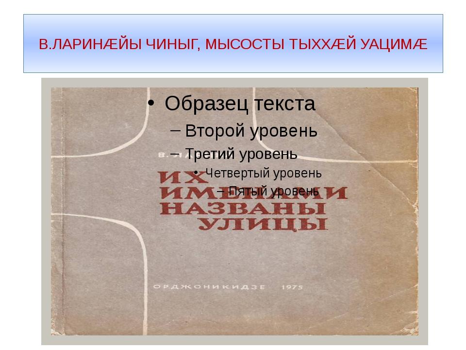 В.ЛАРИНÆЙЫ ЧИНЫГ, МЫСОСТЫ ТЫХХÆЙ УАЦИМÆ
