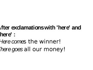 After exclamations with 'here' and 'there' : Here comes the winner! There go