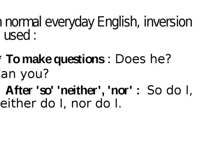 In normal everyday English, inversion is used : * To make questions:Does he...