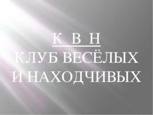 К В Н КЛУБ ВЕСЁЛЫХ И НАХОДЧИВЫХ