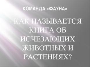КОМАНДА «ФАУНА» КАК НАЗЫВАЕТСЯ КНИГА ОБ ИСЧЕЗАЮЩИХ ЖИВОТНЫХ И РАСТЕНИЯХ?