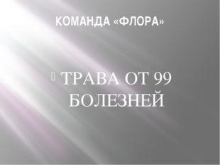 КОМАНДА «ФЛОРА» ТРАВА ОТ 99 БОЛЕЗНЕЙ