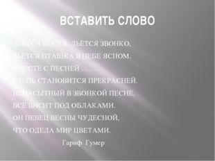 ВСТАВИТЬ СЛОВО ЛЬЁТСЯ ПЕСНЯ, ЛЬЁТСЯ ЗВОНКО, ВЬЁТСЯ ПТАШКА В НЕБЕ ЯСНОМ. ВМЕСТ