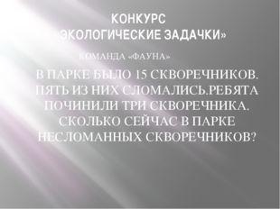 КОНКУРС «ЭКОЛОГИЧЕСКИЕ ЗАДАЧКИ» КОМАНДА «ФАУНА» В ПАРКЕ БЫЛО 15 СКВОРЕЧНИКОВ.