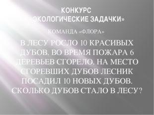 КОНКУРС «ЭКОЛОГИЧЕСКИЕ ЗАДАЧКИ» КОМАНДА «ФЛОРА» В ЛЕСУ РОСЛО 10 КРАСИВЫХ ДУБО
