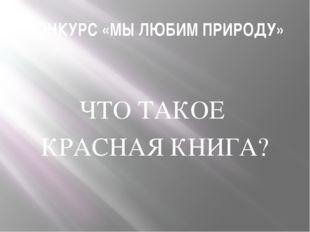 КОНКУРС «МЫ ЛЮБИМ ПРИРОДУ» ЧТО ТАКОЕ КРАСНАЯ КНИГА?