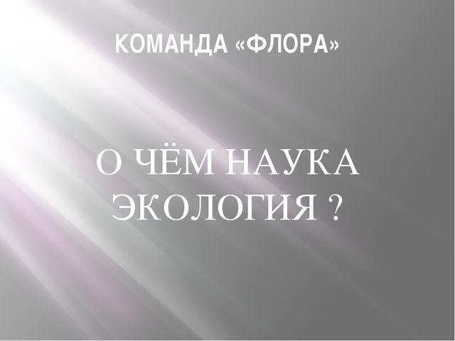 КОМАНДА «ФЛОРА» О ЧЁМ НАУКА ЭКОЛОГИЯ ?