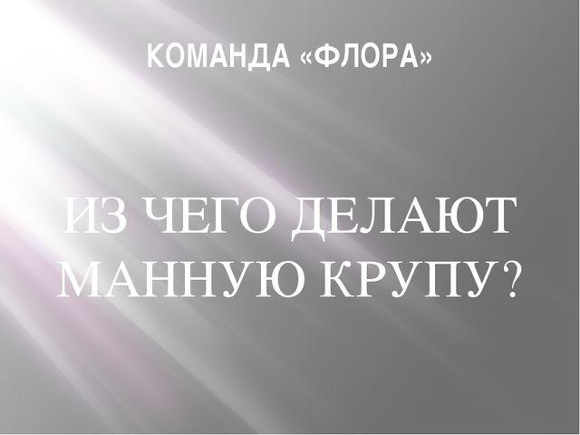 КОМАНДА «ФЛОРА» ИЗ ЧЕГО ДЕЛАЮТ МАННУЮ КРУПУ?