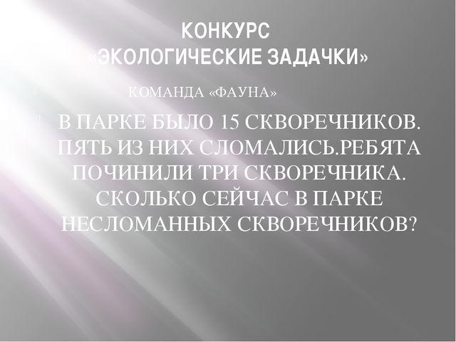 КОНКУРС «ЭКОЛОГИЧЕСКИЕ ЗАДАЧКИ» КОМАНДА «ФАУНА» В ПАРКЕ БЫЛО 15 СКВОРЕЧНИКОВ....
