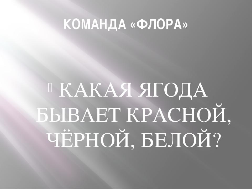 КОМАНДА «ФЛОРА» КАКАЯ ЯГОДА БЫВАЕТ КРАСНОЙ, ЧЁРНОЙ, БЕЛОЙ?