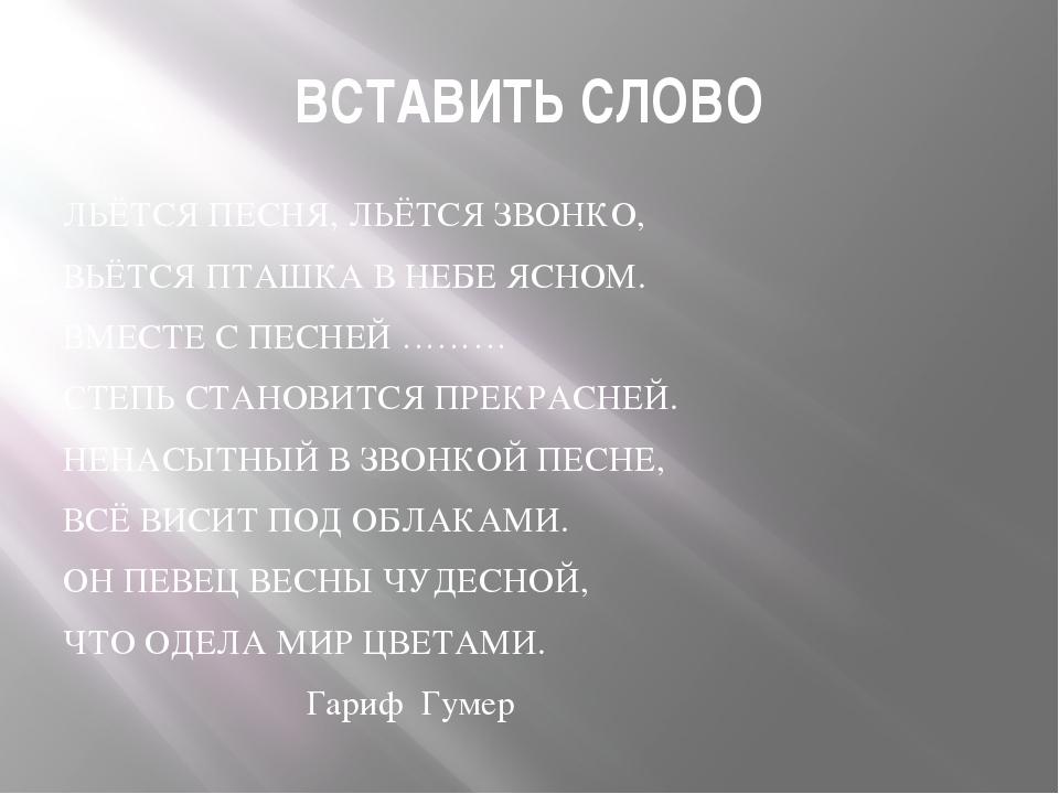 ВСТАВИТЬ СЛОВО ЛЬЁТСЯ ПЕСНЯ, ЛЬЁТСЯ ЗВОНКО, ВЬЁТСЯ ПТАШКА В НЕБЕ ЯСНОМ. ВМЕСТ...