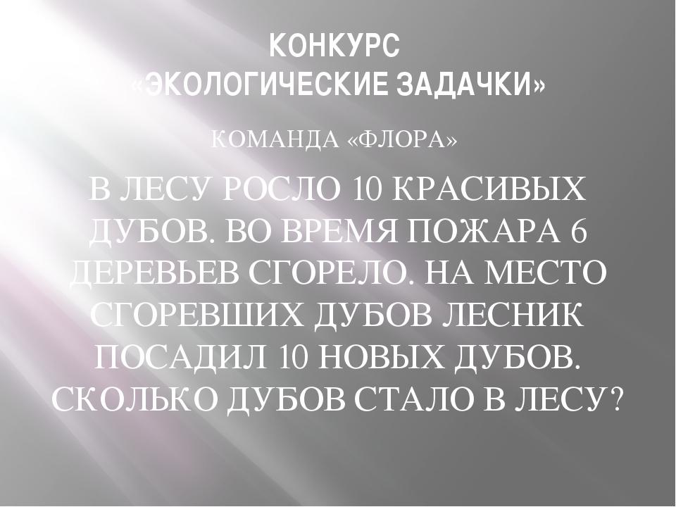 КОНКУРС «ЭКОЛОГИЧЕСКИЕ ЗАДАЧКИ» КОМАНДА «ФЛОРА» В ЛЕСУ РОСЛО 10 КРАСИВЫХ ДУБО...